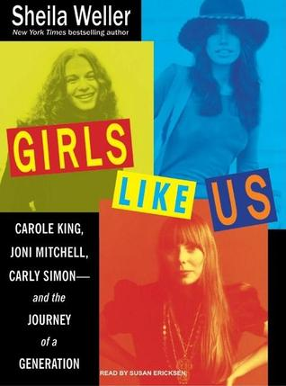 Girls Like Us: Carole King, Joni Mitchell, Carly Simon---and the Journey of a Generation