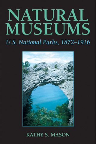 Natural Museums: U.S. National Parks, 1872-1916  by  Kathy S. Mason