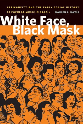 White Face, Black Mask: Africaneity and the Early Social History of Popular Music in Brazil Darién J. Davis