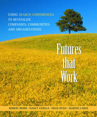 Futures That Work: Using Search Conferences to Revitalize Companies, Communities and Organizations Robert Rehm