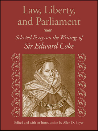 Law, Liberty, and Parliament: Selected Essays on the Writings of Sir Edward Coke Allen D. Boyer