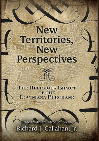 New Territories, New Perspectives: The Religious Impact of the Louisiana Purchase Richard Callahan