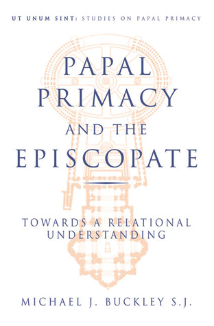 Papal Primacy and the Episcopate: Towards a Relational Understanding Michael   Buckley