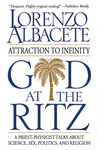 God at the Ritz: Attraction to Infinity A Priest Physicist Talks About Science, Sex, Politics, and Religion
