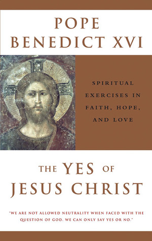 The Yes of Jesus Christ: Spiritual Exercises in Faith, Hope, and Love Pope Benedict XVI