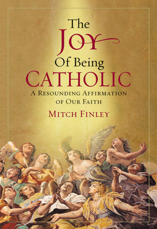 The Joy of Being Catholic: A Resounding Affirmation of Our Faith Mitch Finley