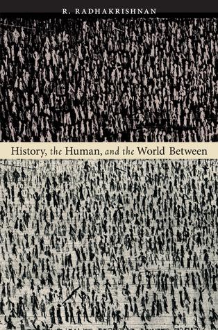 History, the Human, and the World Between  by  R. Radhakrishnan