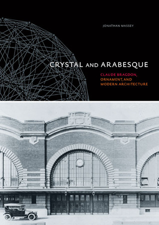 Crystal and Arabesque: Claude Bragdon, Ornament, and Modern Architecture  by  Jonathan Massey