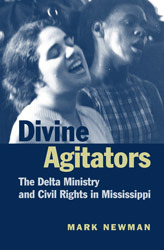Divine Agitators: The Delta Ministry and Civil Rights in Mississippi Mark Newman