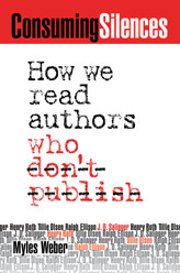Consuming Silences: How We Read Authors Who Dont Publish  by  Myles Weber
