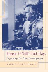Eugene ONeills Last Plays: Separating Art from Autobiography Doris Alexander