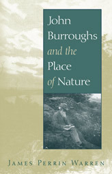 John Burroughs and the Place of Nature  by  James Perrin Warren