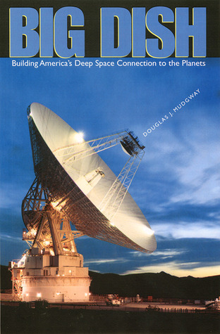 Big Dish: Building Americas Deep Space Connection to the Planets Douglas J. Mudgway
