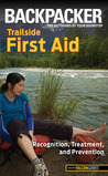 Backpacker magazine's Trailside First Aid: Recognition, Treatment, and Prevention