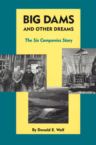Big Dams and Other Dreams: The Six Companies Story  by  Donald E. Wolf