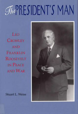 The Presidents Man: Leo Crowley and Franklin Roosevelt in Peace and War  by  Stuart L. Weiss