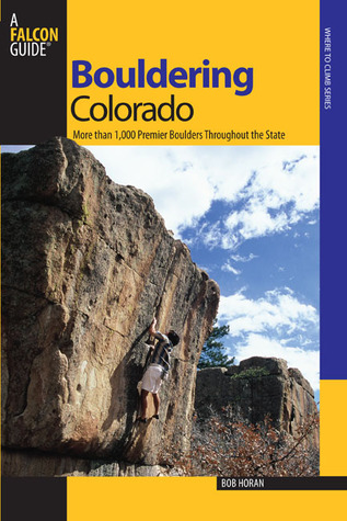 Bouldering Colorado: More than 1,000 Premier Boulders throughout the State  by  Bob Horan