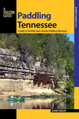 Paddling Tennessee: A Guide to 38 of the States Greatest Paddling Adventures  by  Johnny Molloy
