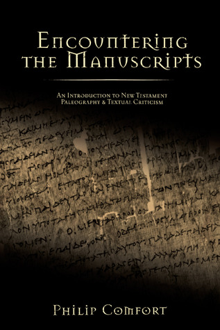 Encountering the Manuscripts: An Introduction to New Testament Paleography and Textual Criticism  by  Philip Wesley Comfort