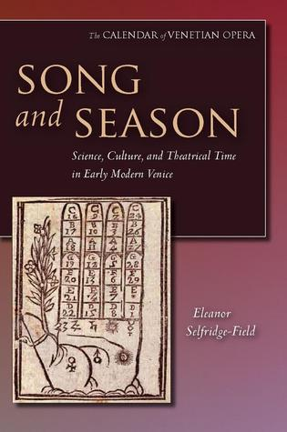 Song and Season: Science, Culture, and Theatrical Time in Early Modern Venice  by  Eleanor Selfridge-Field