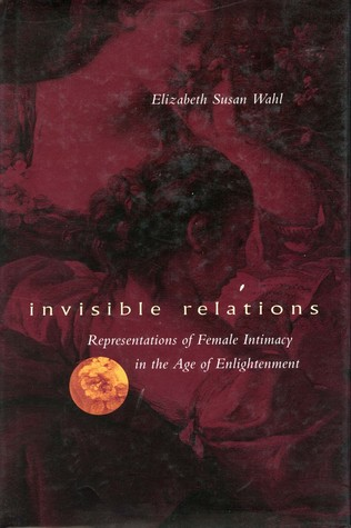 Invisible Relations: Representations of Female Intimacy in the Age of Enlightenment Elizabeth Susan Wahl