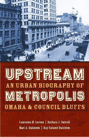 Upstream Metropolis: An Urban Biography of Omaha and Council Bluffs  by  Lawrence H. Larsen
