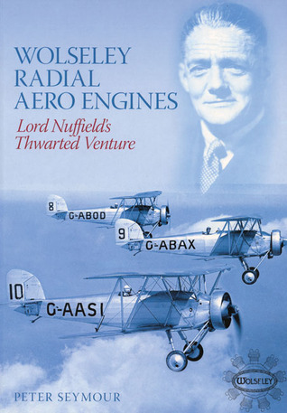 Wolseley Radial Aero Engines: Lord Nuffields Venture Peter S. Seymour