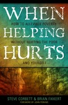 When Helping Hurts: How to Alleviate Poverty Without Hurting the Poor . . . and Yourself