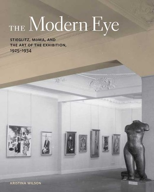 The Modern Eye: Stieglitz, MoMA, and the Art of the Exhibition, 1925-1934  by  Kristina Wilson