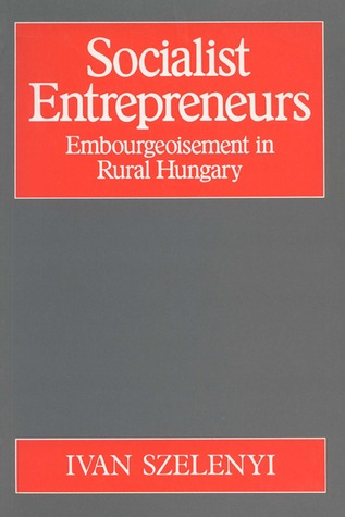 Socialist Entrepreneurs: Embourgeoisement in Rural Hungary  by  Iván Szelényi