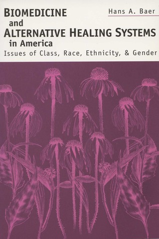 Biomedicine and Alternative Healing Systems in America: Issues of Class, Race, and Gender Hans A. Baer