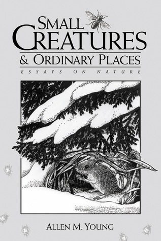 Small Creatures and Ordinary Places: Essays on Nature Allen M. Young