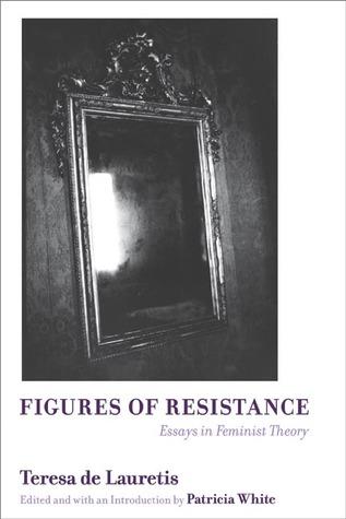 Figures of Resistance: Essays in Feminist Theory  by  Teresa de Lauretis