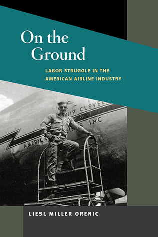 On the Ground: Labor Struggle in the American Airline Industry Liesl Miller Orenic