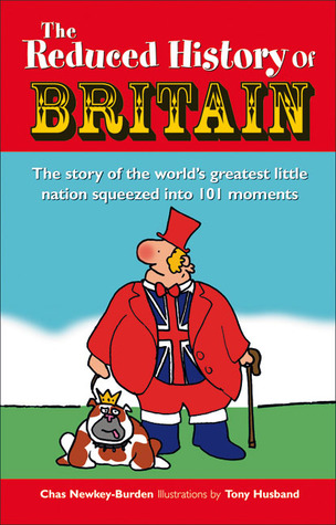 The Reduced History of Britain: The Story of the Worlds Greatest Little Nation Squeezed into 100 Moments  by  Chas Newkey-Burden