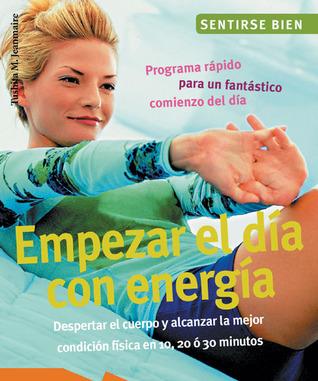 Empezar el día con energía: Despertar el cuerpo y alcanzar la mejor condición física en 10, 20, y 30 minutos Tushita M. Jeanmaire