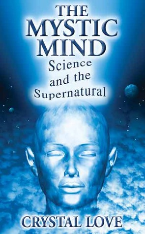 The Mystic Mind-Science and the Supernatural  by  Crystal Love