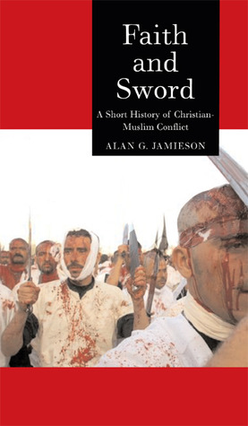 Faith and Sword: A Short History of Christian-Muslim Conflict  by  Alan G. Jamieson