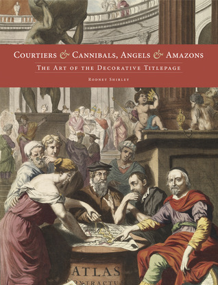 Courtiers and Cannibals, Angels and Amazons: The Art of the Decorative Title Page Rodney W. Shirley