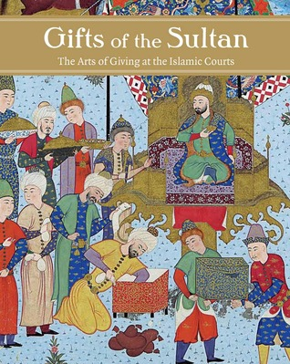 Gifts of the Sultan: The Arts of Giving at the Islamic Courts  by  Linda Komaroff