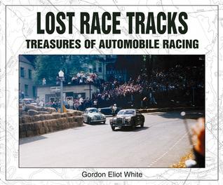 Lost Race Tracks: Treasures of Automobile Racing Gordon Eliot White