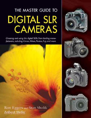 The Master Guide to Digital SLR Cameras: Choosing and Using the Digital SLRs from Leading Manufacturers, Including Canon, Nikon, Pentax, Fuji, and More  by  Ron Eggers