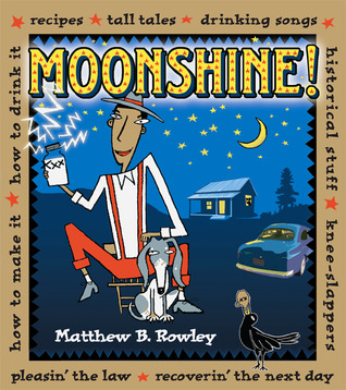 Moonshine!: Recipes Tall Tales Drinking Songs Historical Stuff Knee-Slappers How to Make It How to Drink It Pleasin the Law Recoverin the Next Day
