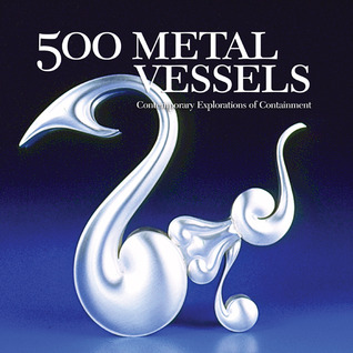 500 Metal Vessels: Contemporary Explorations of Containment (500 Series) Marthe Le Van