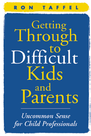 Getting Through to Difficult Kids and Parents: Uncommon Sense for Child Professionals Ron Taffel