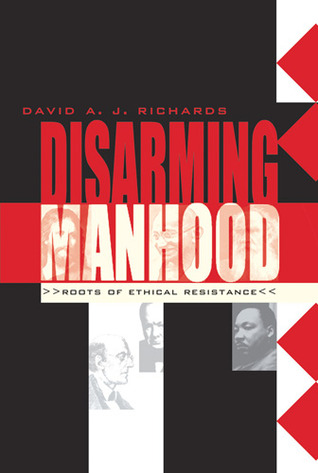 Disarming Manhood: Roots of Ethical Resistance David A.J. Richards