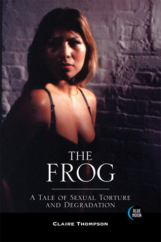 The Frog: A Tale of Sexual Torture and Degradation Claire Thompson