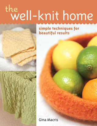 The Well-Knit Home: Simple Techniques for Beautiful Results  by  Gina Macris