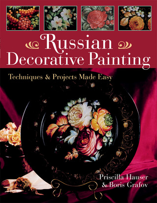 Russian Decorative Painting: Techniques & Projects Made Easy  by  Priscilla Hauser