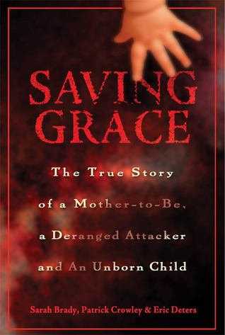 Saving Grace: The True Story of a Mother-to-be, a Deranged Attacker, and an Unborn Child Sarah Brady